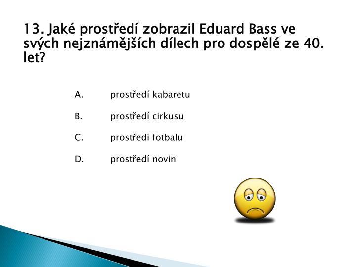 13. Jak prosted zobrazil Eduard Bass ve svch nejznmjch dlech pro dospl ze 40. let?