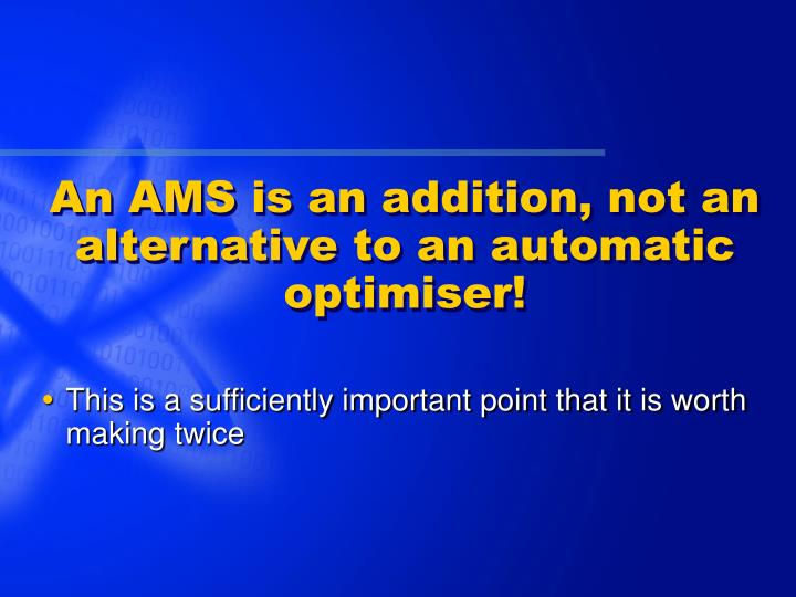 An AMS is an addition, not an alternative to an automatic optimiser!