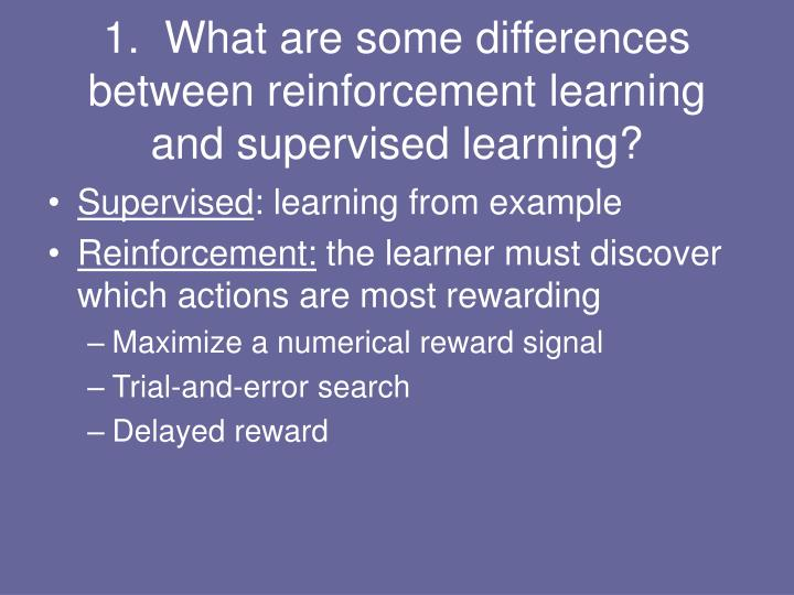 1.  What are some differences between reinforcement learning and supervised learning?