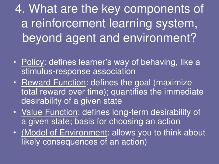 4. What are the key components of a reinforcement learning system, beyond agent and environment?