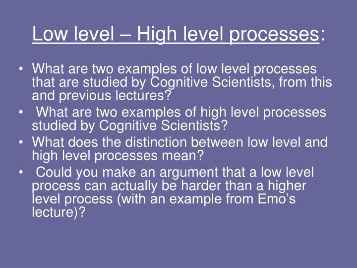 What are two examples of low level processes that are studied by Cognitive Scientists, from this and previous lectures?
