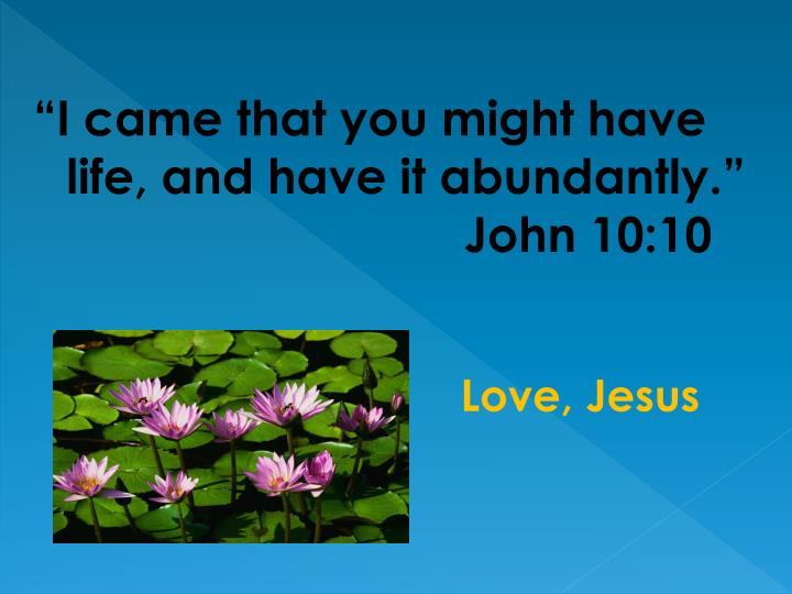 """I came that you might have life, and have it abundantly.""       John 10:10"