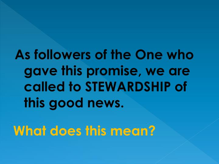 As followers of the One who gave this promise, we are called to STEWARDSHIP of this good news.