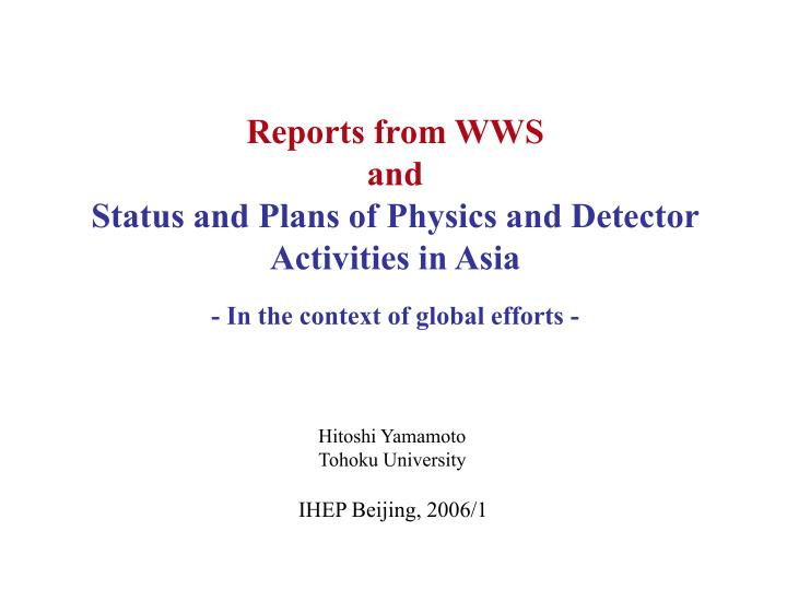 Reports from wws and status and plans of physics and detector activities in asia