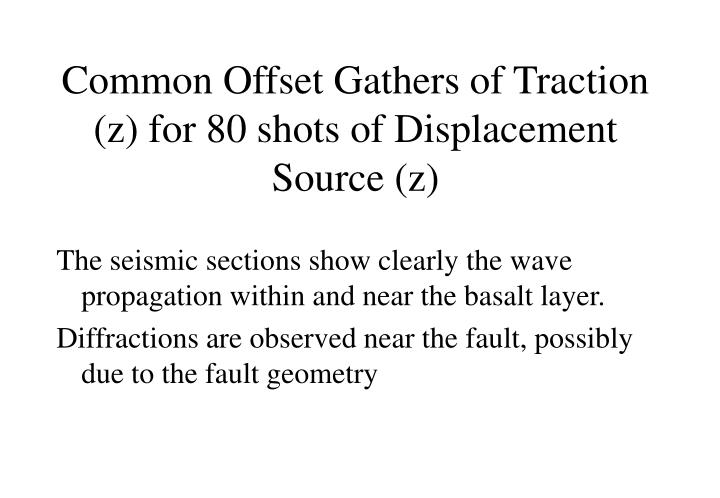 Common Offset Gathers of Traction (z) for 80 shots of Displacement  Source (z)