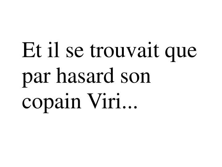Et il se trouvait que par hasard son copain Viri...
