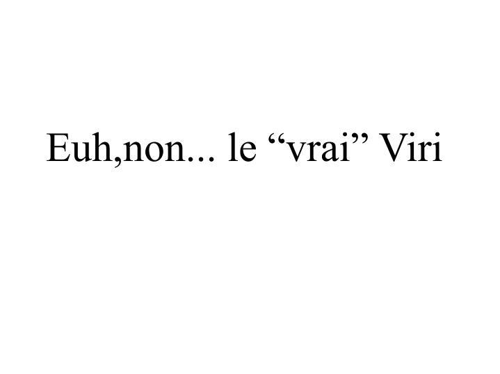 """Euh,non... le """"vrai"""" Viri"""