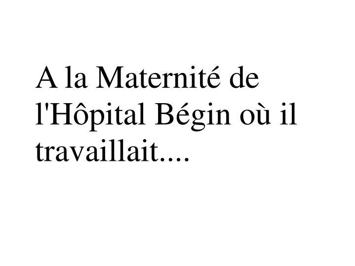 A la Maternité de l'Hôpital Bégin où il travaillait....