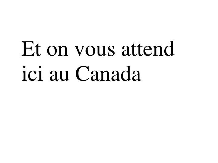Et on vous attend ici au Canada