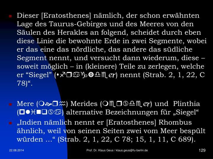 """Dieser [Eratosthenes] nämlich, der schon erwähnten Lage des Taurus-Gebirges und des Meeres von den Säulen des Herakles an folgend, scheidet durch eben diese Linie die bewohnte Erde in zwei Segmente, wobei er das eine das nördliche, das andere das südliche Segment nennt, und versucht dann wiederum, diese – soweit möglich – in (kleinere) Teile zu zerlegen, welche er """"Siegel"""" ("""