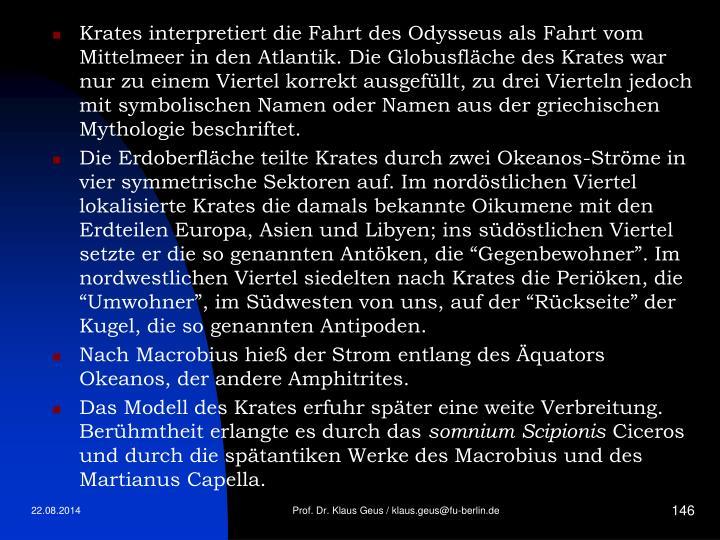 Krates interpretiert die Fahrt des Odysseus als Fahrt vom Mittelmeer in den Atlantik. Die Globusfläche des Krates war nur zu einem Viertel korrekt ausgefüllt, zu drei Vierteln jedoch mit symbolischen Namen oder Namen aus der griechischen Mythologie beschriftet.