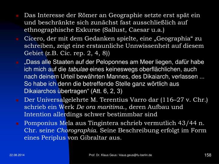 Das Interesse der Römer an Geographie setzte erst spät ein und beschränkte sich zunächst fast ausschließlich auf ethnographische Exkurse (Sallust, Caesar u.a.)