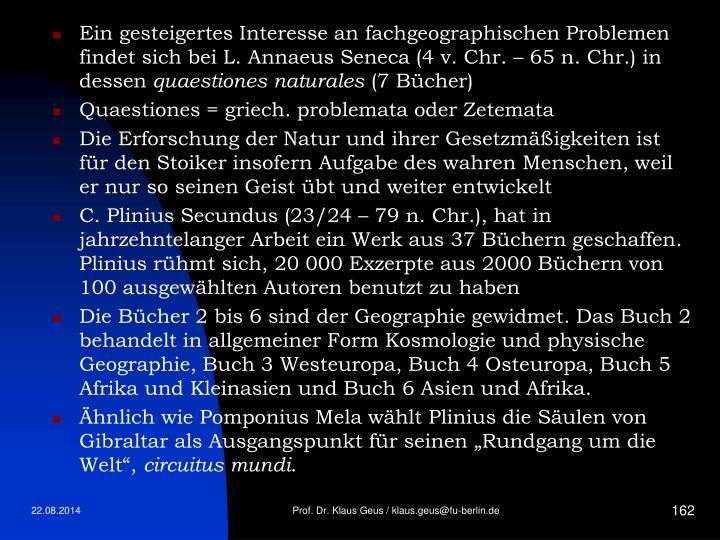 Ein gesteigertes Interesse an fachgeographischen Problemen findet sich bei L. Annaeus Seneca (4 v. Chr. – 65 n. Chr.) in dessen