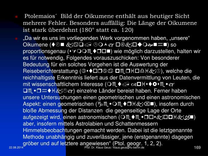 Ptolemaios´  Bild der Oikumene enthält aus heutiger Sicht mehrere Fehler. Besonders auffällig: Die Länge der Oikumene ist stark überdehnt (180° statt ca. 120)