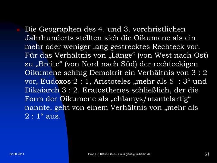 """Die Geographen des 4. und 3. vorchristlichen Jahrhunderts stellten sich die Oikumene als ein mehr oder weniger lang gestrecktes Rechteck vor. Für das Verhältnis von """"Länge"""" (von West nach Ost) zu """"Breite"""" (von Nord nach Süd) der rechteckigen Oikumene schlug Demokrit ein Verhältnis von 3:2 vor, Eudoxos 2:1, Aristoteles """"mehr als 5 :3"""" und Dikaiarch 3:2. Eratosthenes schließlich, der die Form der Oikumene als """"chlamys/mantelartig"""" nannte, geht von einem Verhältnis von """"mehr als 2:1"""" aus."""