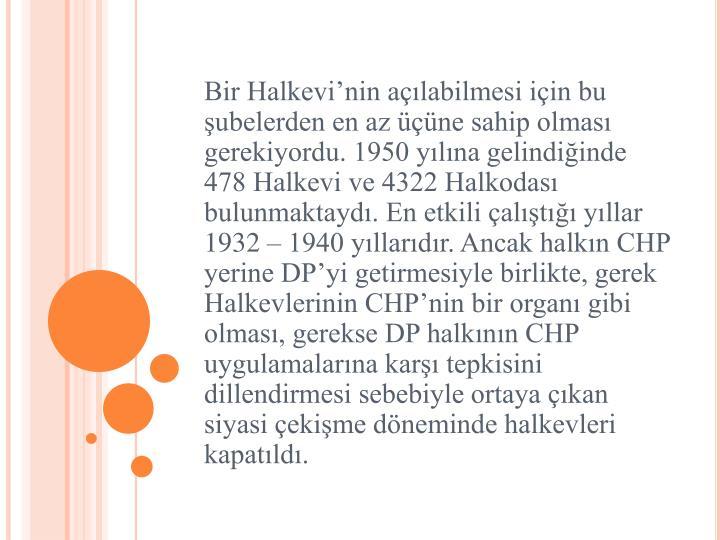 Bir Halkevi'nin açılabilmesi için bu şubelerden en az üçüne sahip olması gerekiyordu. 1950 yılına gelindiğinde 478 Halkevi ve 4322 Halkodası bulunmaktaydı. En etkili çalıştığı yıllar 1932 – 1940 yıllarıdır. Ancak halkın CHP yerine DP'yi getirmesiyle birlikte, gerek Halkevlerinin CHP'nin bir organı gibi olması, gerekse DP halkının CHP uygulamalarına karşı tepkisini dillendirmesi sebebiyle ortaya çıkan siyasi çekişme döneminde halkevleri kapatıldı.