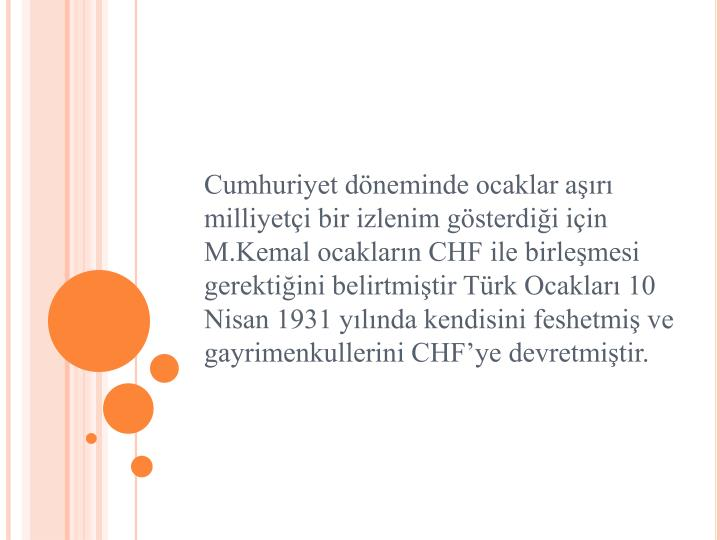 Cumhuriyet döneminde ocaklar aşırı milliyetçi bir izlenim gösterdiği için M.Kemal ocakların CHF ile birleşmesi gerektiğini belirtmiştir Türk Ocakları 10 Nisan 1931 yılında kendisini feshetmiş ve gayrimenkullerini CHF'ye devretmiştir.