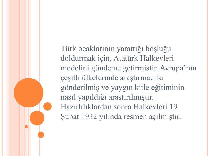 Türk ocaklarının yarattığı boşluğu doldurmak için, Atatürk Halkevleri modelini gündeme getirmiştir. Avrupa'nın çeşitli ülkelerinde araştırmacılar gönderilmiş ve yaygın kitle eğitiminin nasıl yapıldığı araştırılmıştır. Hazırlılıklardan sonra Halkevleri 19 Şubat 1932 yılında resmen açılmıştır.