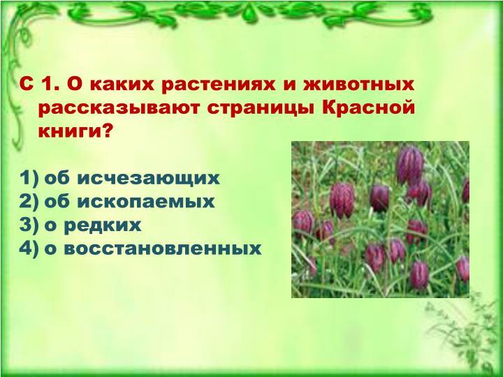 С 1. О каких растениях и животных рассказывают страницы Красной книги?