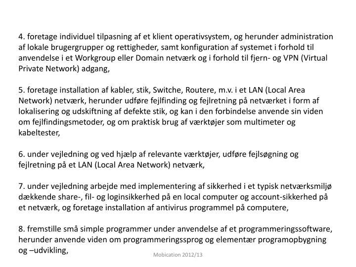 4. foretage individuel tilpasning af et klient operativsystem, og herunder administration af lokale brugergrupper og rettigheder, samt konfiguration af systemet i forhold til anvendelse i et Workgroup eller Domain netværk og i forhold til fjern- og VPN (Virtual Private Network) adgang,
