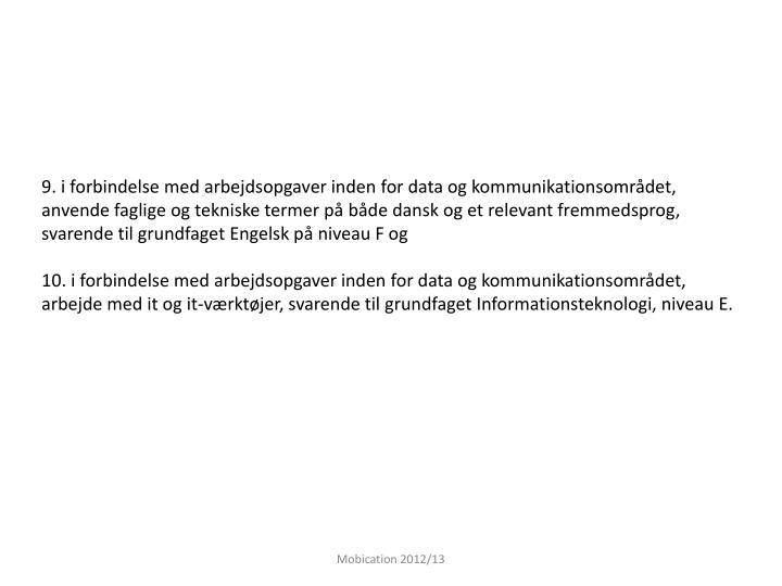 9. i forbindelse med arbejdsopgaver inden for data og kommunikationsområdet, anvende faglige og tekniske termer på både dansk og et relevant fremmedsprog, svarende til grundfaget Engelsk på niveau F og