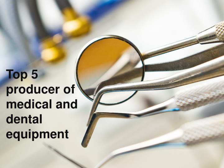 Top 5 producer of medical and dental equipment