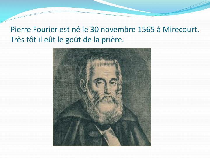Pierre Fourier est né le 30 novembre 1565 à Mirecourt. Très tôt il eût le goût de la prière.