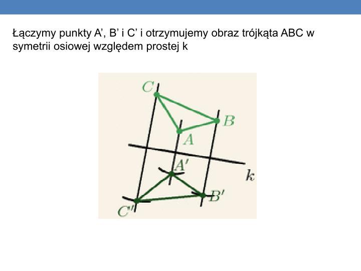 Łączymy punkty A', B' i C' i otrzymujemy obraz trójkąta ABC w symetrii osiowej względem prostej k