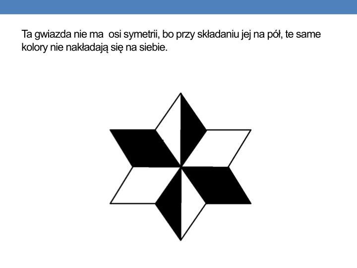 Ta gwiazda nie ma  osi symetrii, bo przy składaniu jej na pół, te same kolory nie nakładają się na siebie.
