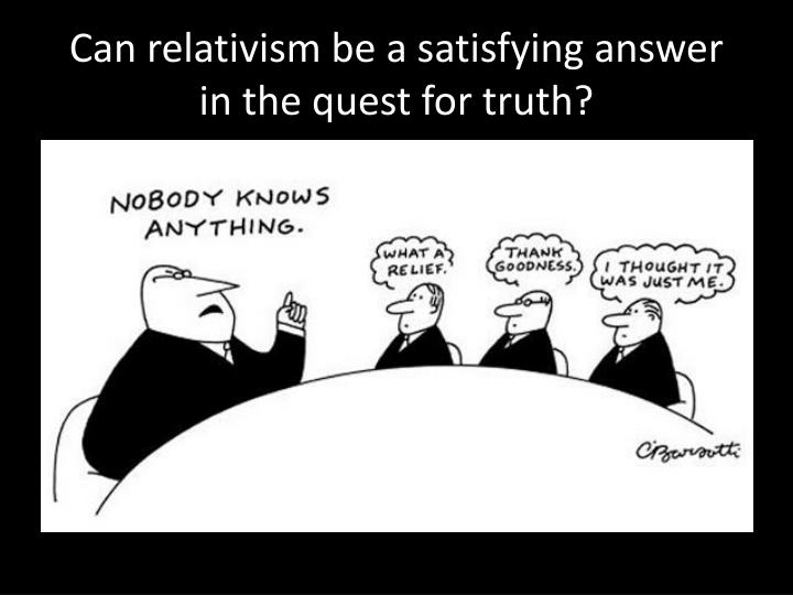 Can relativism be a satisfying answer in the quest