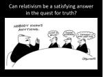 can relativism be a satisfying answer in the quest for truth