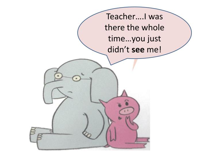 Teacher….I was there the whole time…you just didn't