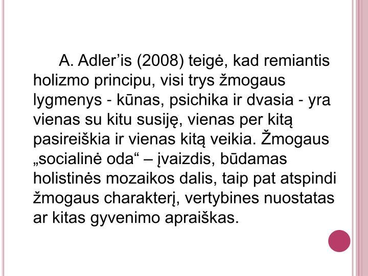 """A. Adler'is (2008) teigė, kad remiantis holizmo principu, visi trys žmogaus lygmenys - kūnas, psichika ir dvasia - yra vienas su kitu susiję, vienas per kitą pasireiškia ir vienas kitą veikia. Žmogaus """"socialinė oda"""" – įvaizdis, būdamas holistinės mozaikos dalis, taip pat atspindi žmogaus charakterį, vertybines nuostatas ar kitas gyvenimo apraiškas."""