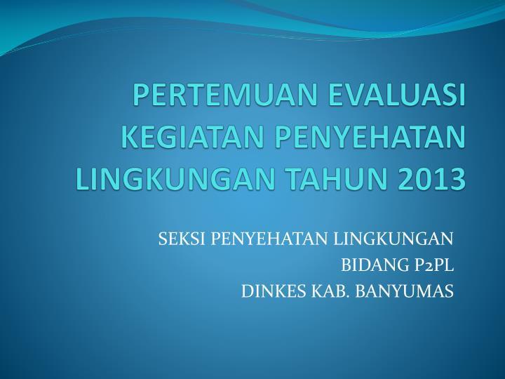 PERTEMUAN EVALUASI KEGIATAN PENYEHATAN LINGKUNGAN TAHUN 2013