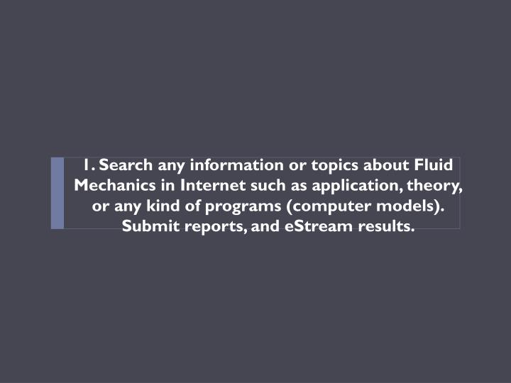 1. Search any information or topics about Fluid Mechanics in Internet such as application, theory, or any kind of programs (computer models). Submit reports, and