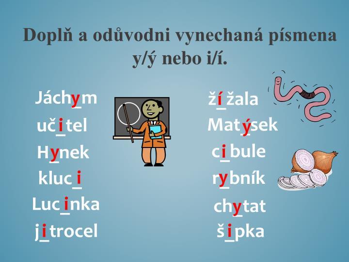 Doplň a odůvodni vynechaná písmena y/ý nebo i/í.