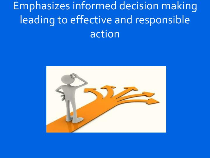 Emphasizes informed decision making leading to effective and responsible action