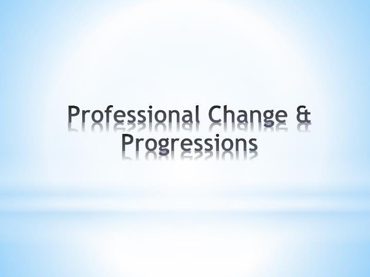 Professional Change & Progressions