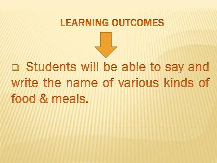 Students will be able to say and write the name of various kinds of food & meals.