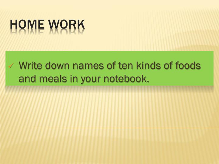 Write down names of ten kinds of foods and meals in your notebook.