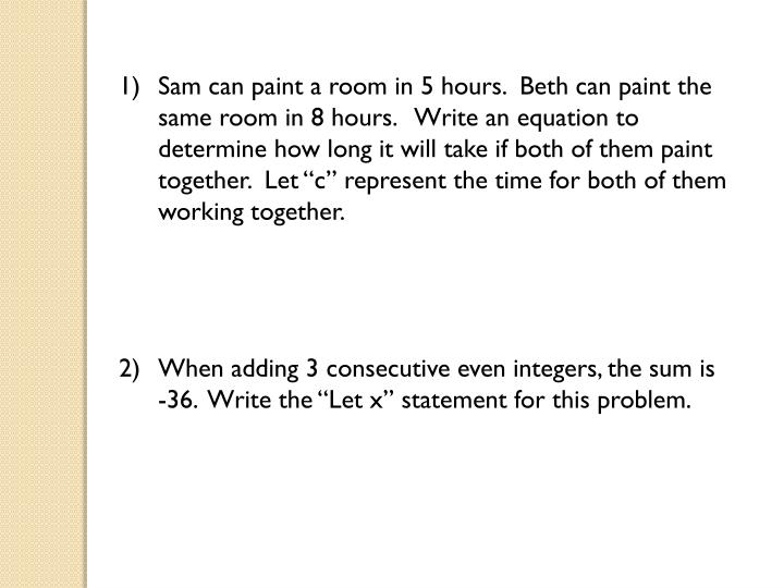 Sam can paint a room in 5 hours.  Beth can paint the same room in 8 hours.   Write an equation to de...