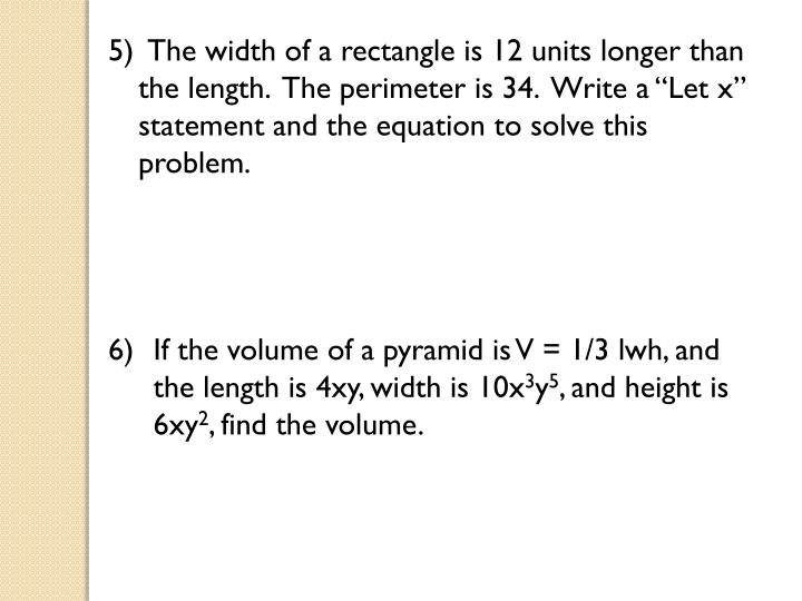 "5)  The width of a rectangle is 12 units longer than the length.  The perimeter is 34.  Write a ""Let x"" statement and the equation to solve this problem."