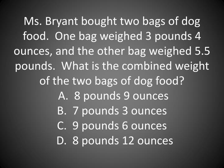 Ms. Bryant bought two bags of dog food.  One bag weighed 3 pounds 4 ounces, and the other bag weighed 5.5 pounds.  What is the combined weight of the two bags of dog food?