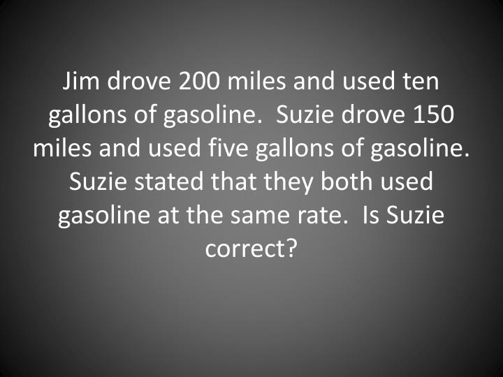 Jim drove 200 miles and used ten gallons of gasoline.  Suzie drove 150 miles and used five gallons of gasoline.  Suzie stated that they both used gasoline at the same rate