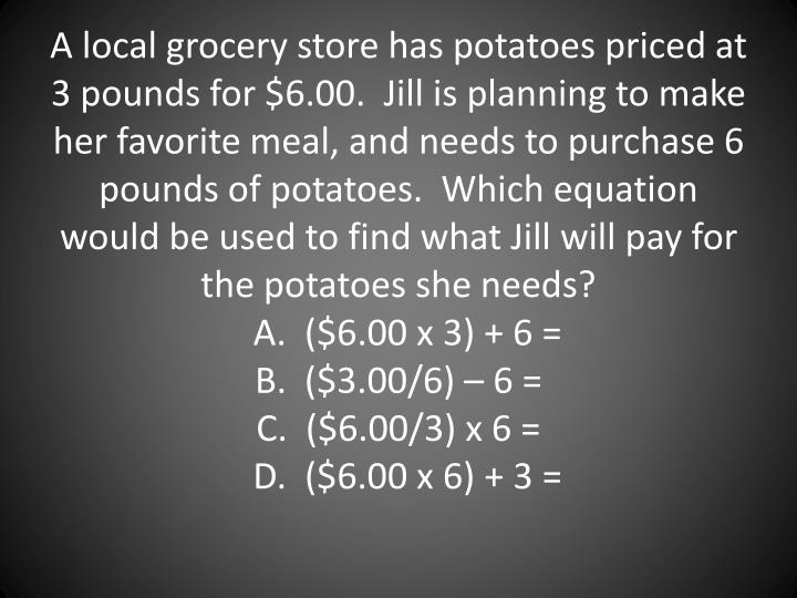 A local grocery store has potatoes priced at 3 pounds for $6.00.  Jill is planning to make her favorite meal, and needs to purchase 6 pounds of potatoes.  Which equation would be used to find what Jill will pay for the potatoes she needs?