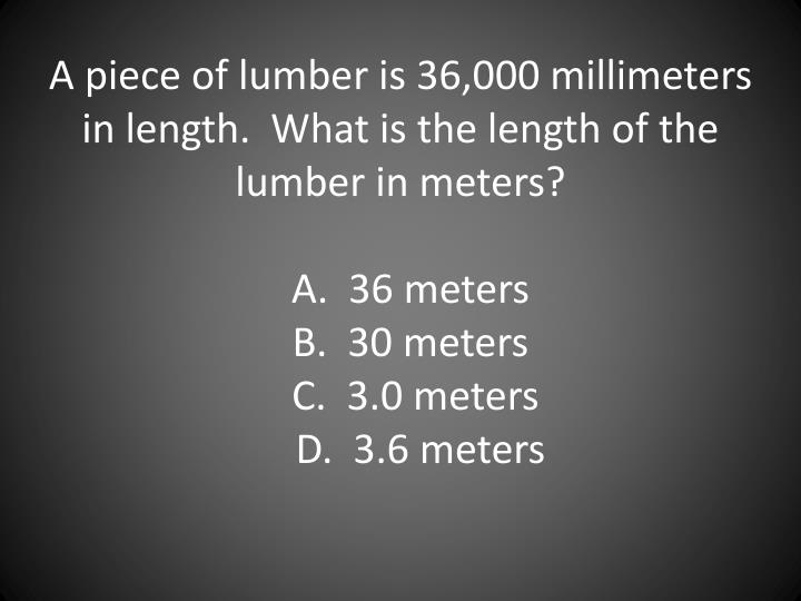 A piece of lumber is 36,000 millimeters in length.  What is the length of the lumber in meters?