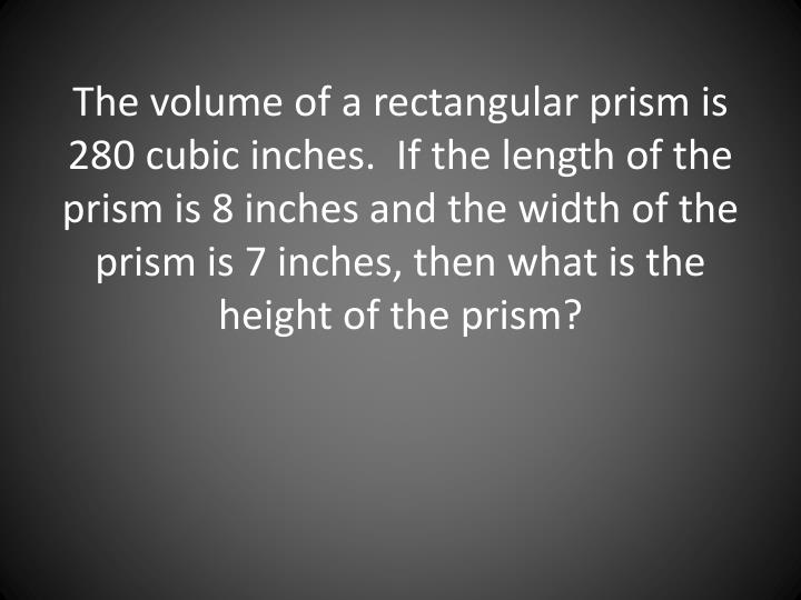 The volume of a rectangular prism is 280 cubic inches.  If the length of the prism is 8 inches and the width of the prism is 7 inches, then what is the height of the prism?