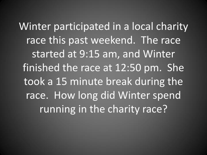 Winter participated in a local charity race this past weekend.  The race started at 9:15 am, and Winter finished the race at 12:50 pm.  She took a 15 minute break during the race.  How long did Winter spend running in the charity race?