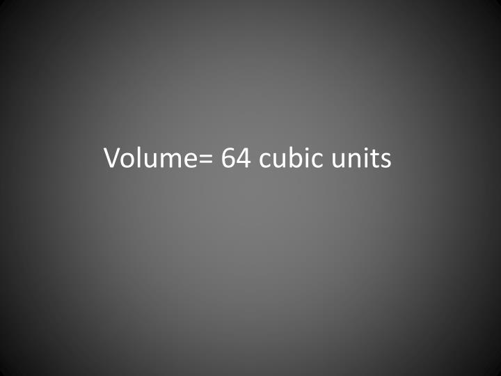 Volume= 64 cubic units