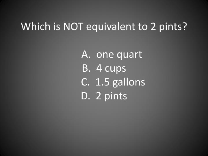 Which is NOT equivalent to 2 pints?
